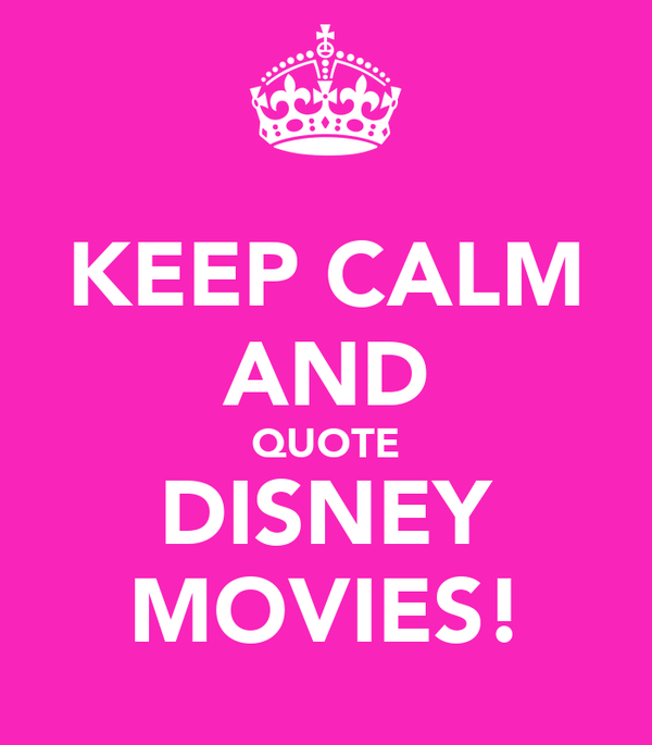KEEP CALM AND QUOTE DISNEY MOVIES!