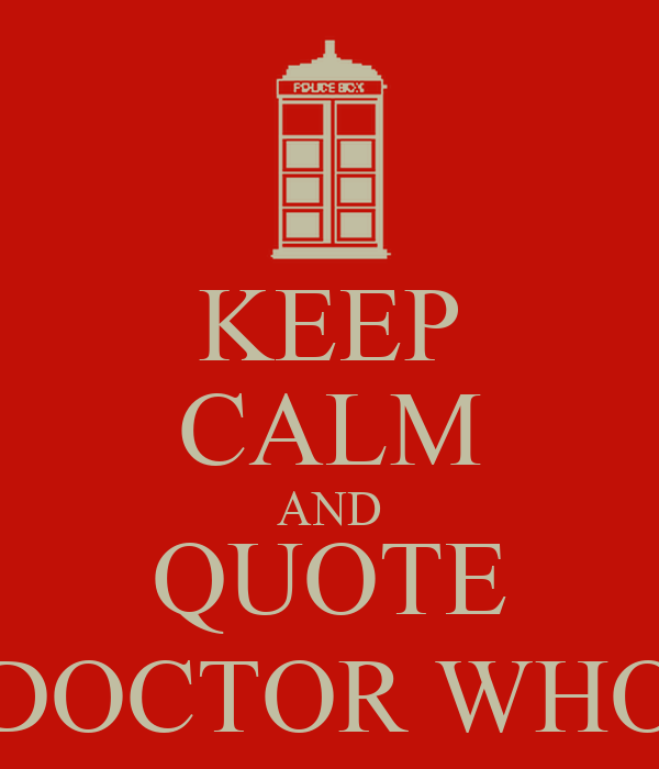 KEEP CALM AND QUOTE DOCTOR WHO
