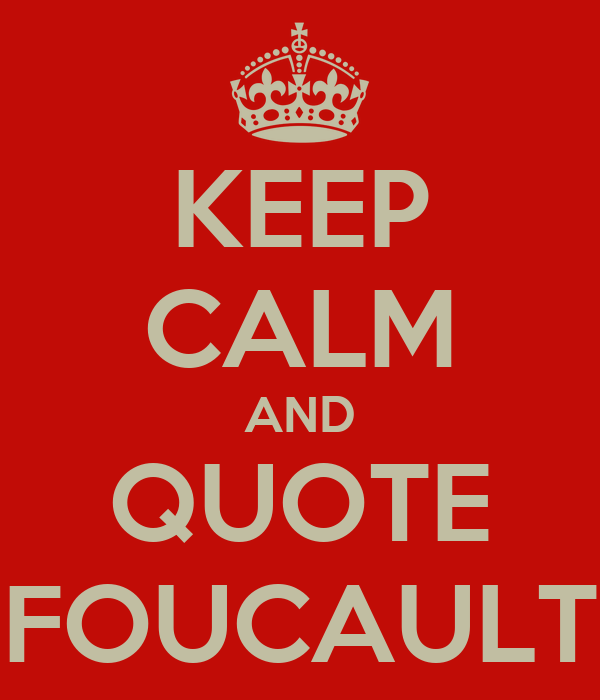 KEEP CALM AND QUOTE FOUCAULT