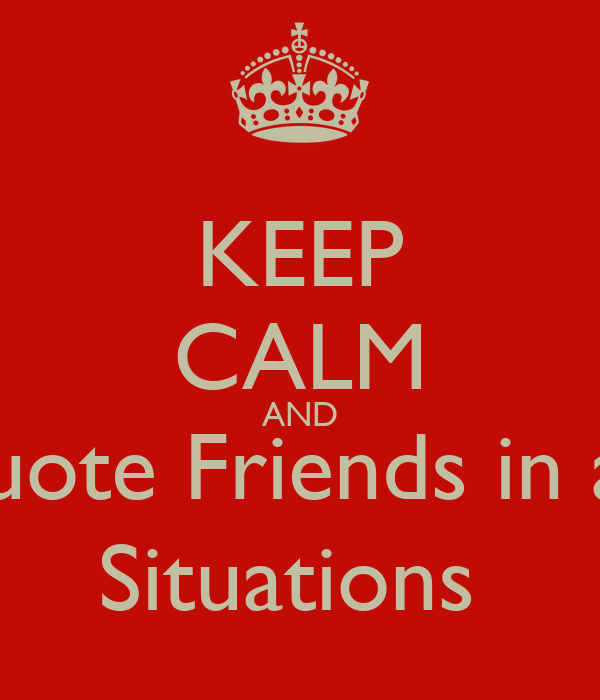 KEEP CALM AND Quote Friends in all  Situations