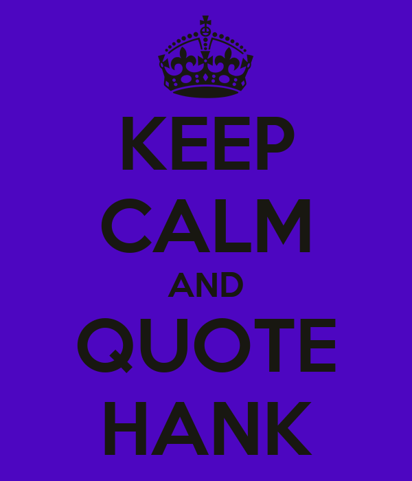 KEEP CALM AND QUOTE HANK