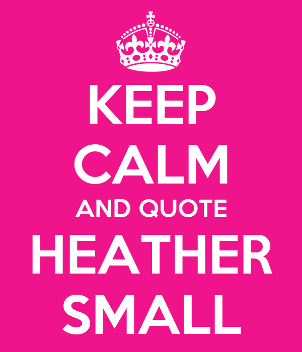 KEEP CALM AND QUOTE HEATHER SMALL