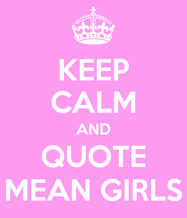 KEEP CALM AND QUOTE MEAN GIRLS