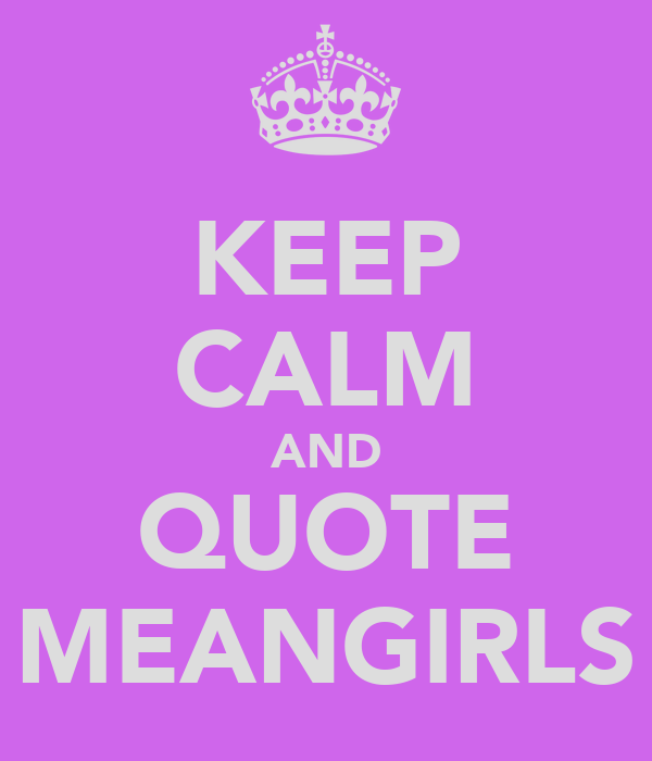 KEEP CALM AND QUOTE MEANGIRLS