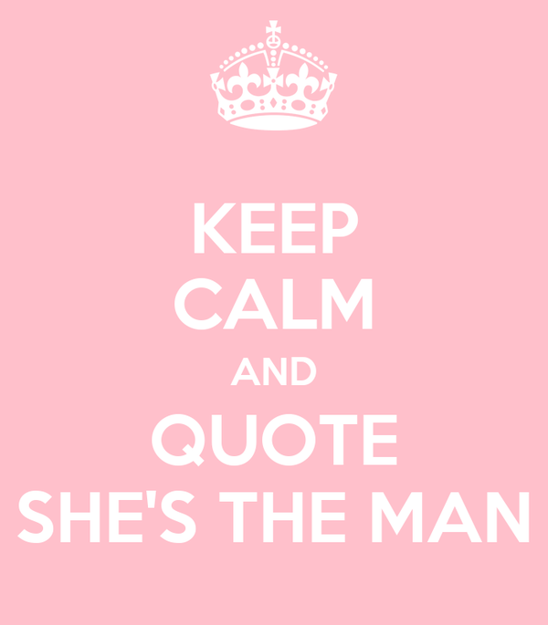 KEEP CALM AND QUOTE SHE'S THE MAN
