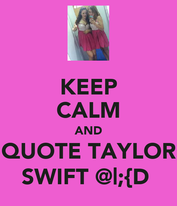 KEEP CALM AND QUOTE TAYLOR SWIFT @|;{D