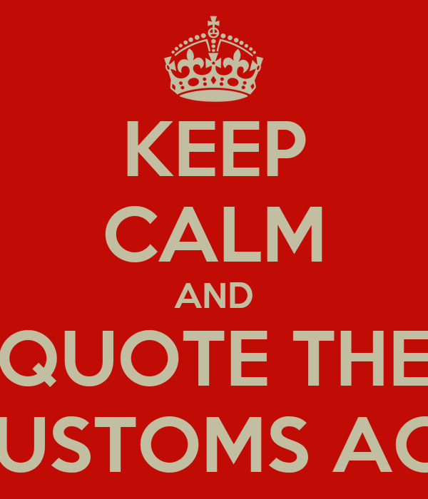 KEEP CALM AND QUOTE THE CUSTOMS ACT