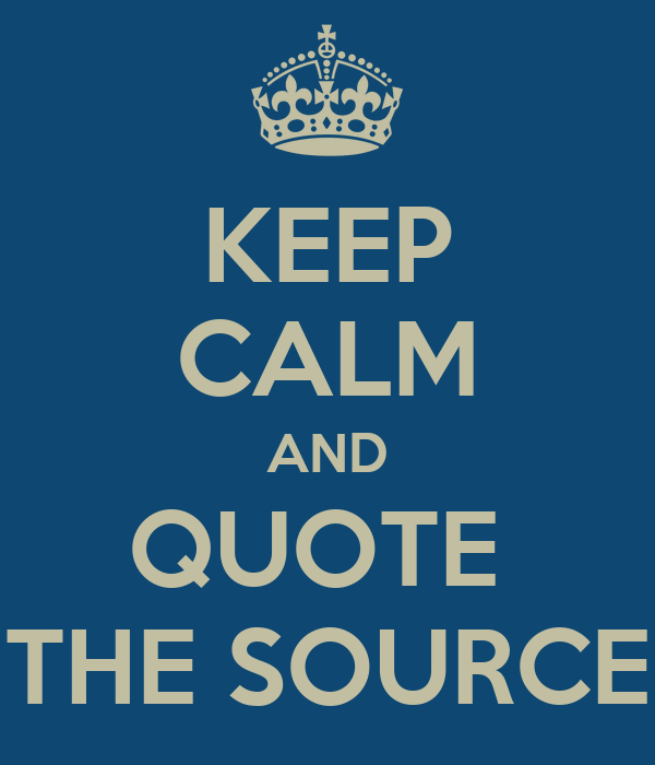 KEEP CALM AND QUOTE  THE SOURCE