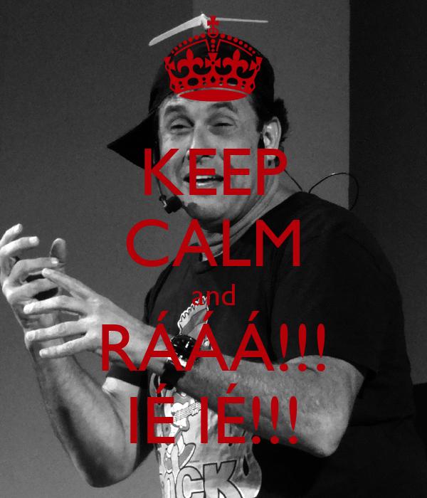 KEEP CALM and RÁÁÁ!!! IÉ IÉ!!!