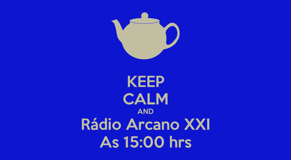 KEEP CALM AND Rádio Arcano XXI As 15:00 hrs