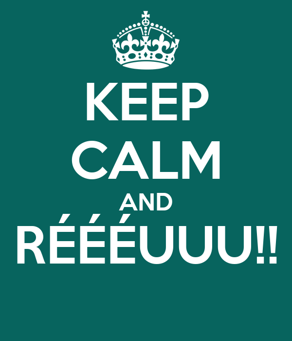 KEEP CALM AND RÉÉÉUUU!!