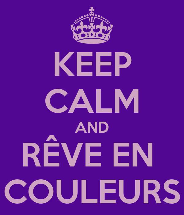 KEEP CALM AND RÊVE EN  COULEURS