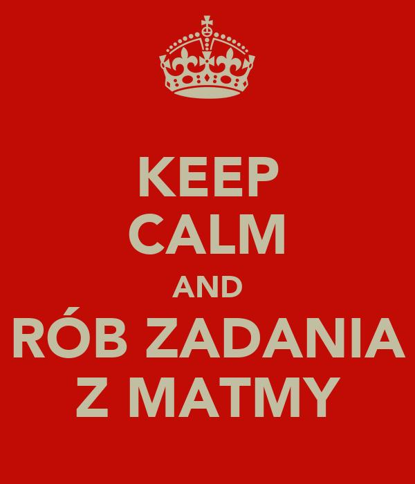 KEEP CALM AND RÓB ZADANIA Z MATMY