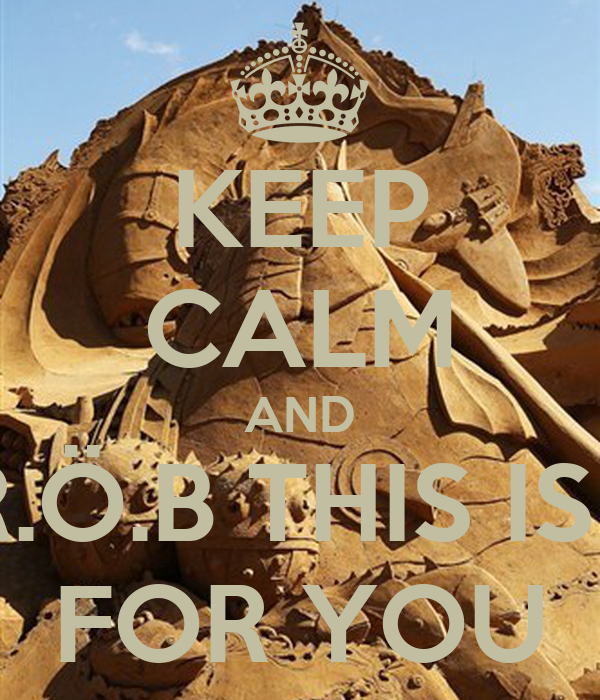 KEEP CALM AND R.Ö.B THIS IS   FOR YOU