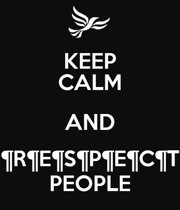 KEEP CALM AND ¶R¶E¶S¶P¶E¶C¶T PEOPLE