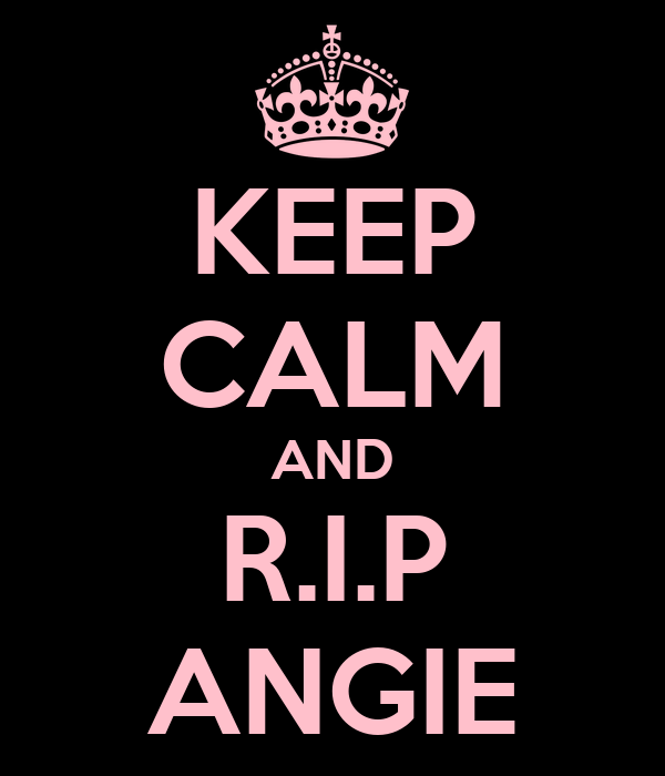 KEEP CALM AND R.I.P ANGIE