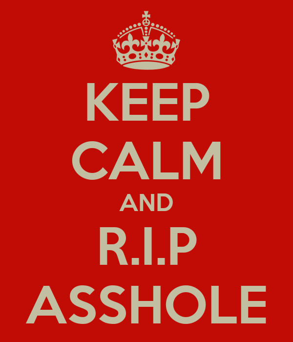 KEEP CALM AND R.I.P ASSHOLE
