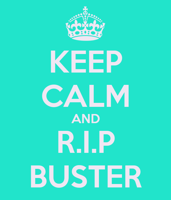 KEEP CALM AND R.I.P BUSTER