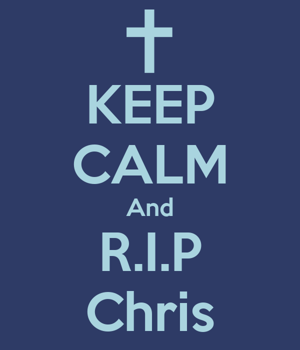 KEEP CALM And R.I.P Chris