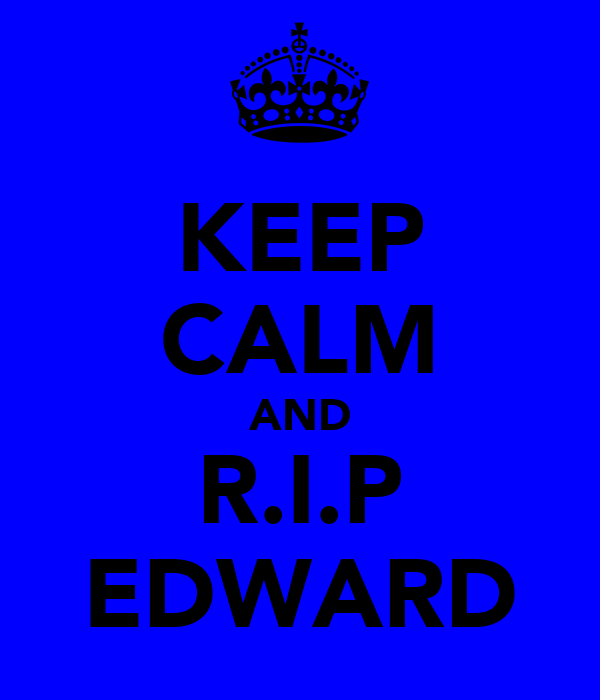 KEEP CALM AND R.I.P EDWARD