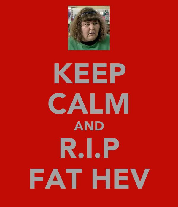 KEEP CALM AND R.I.P FAT HEV