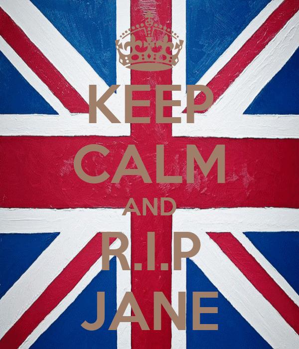 KEEP CALM AND R.I.P JANE