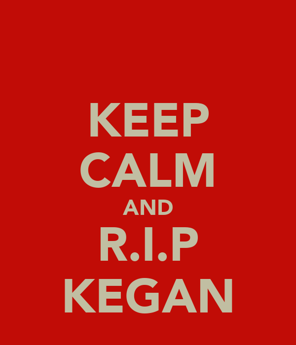 KEEP CALM AND R.I.P KEGAN