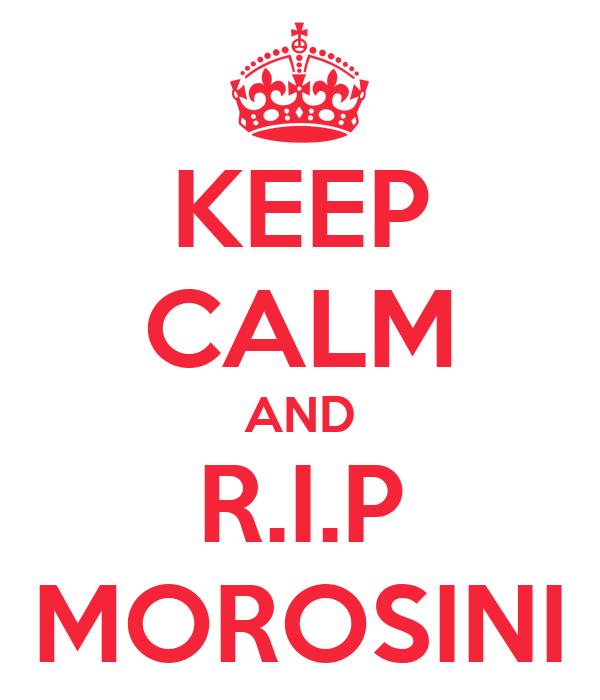 KEEP CALM AND R.I.P MOROSINI