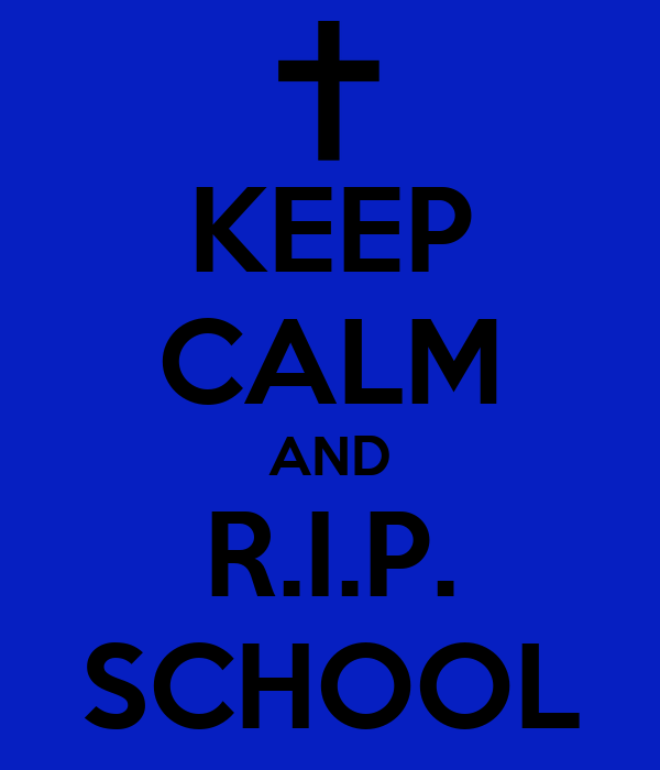 KEEP CALM AND R.I.P. SCHOOL
