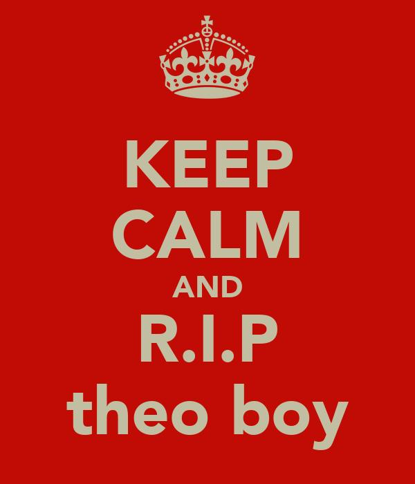 KEEP CALM AND R.I.P theo boy