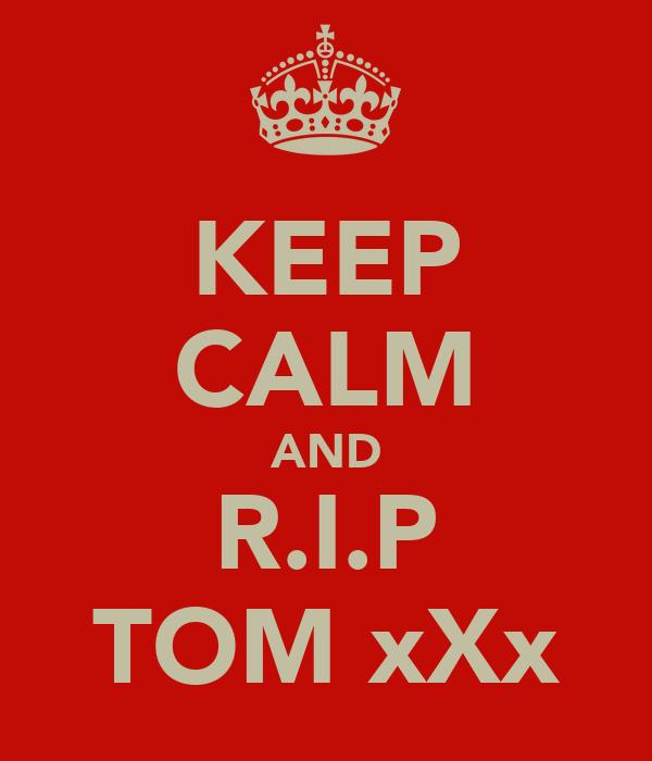 KEEP CALM AND R.I.P TOM xXx