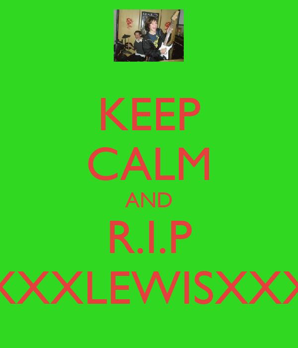 KEEP CALM AND R.I.P XXXLEWISXXX