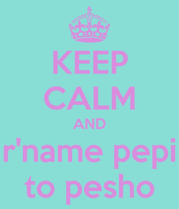 KEEP CALM AND r'name pepi to pesho