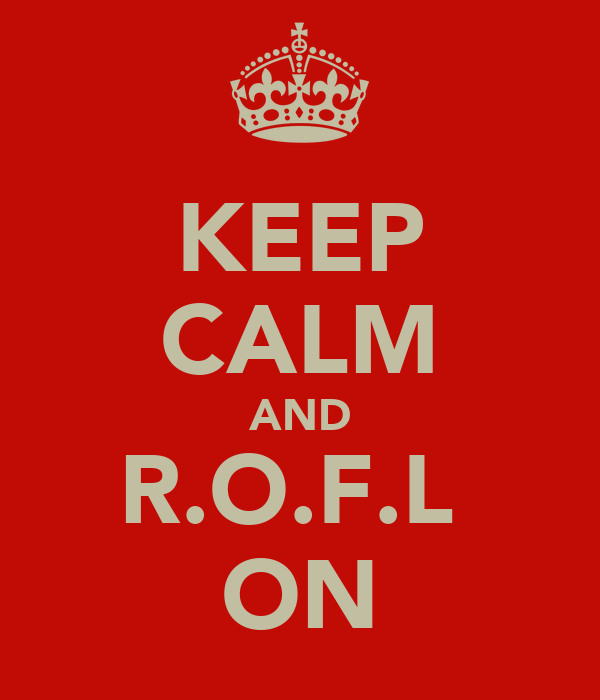 KEEP CALM AND R.O.F.L  ON