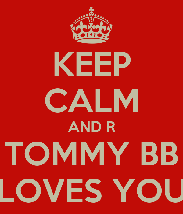 KEEP CALM AND R TOMMY BB LOVES YOU