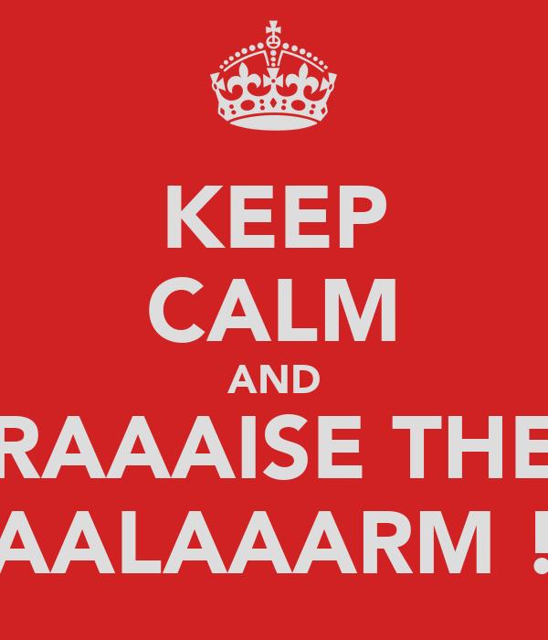 KEEP CALM AND RAAAISE THE AALAAARM !