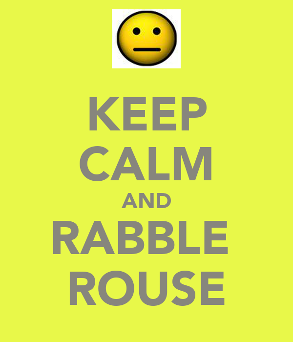 KEEP CALM AND RABBLE  ROUSE