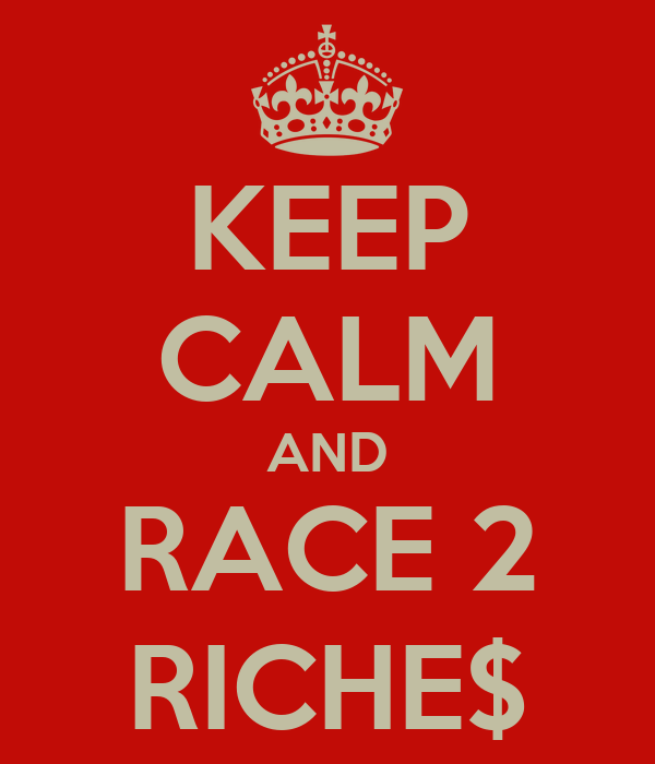 KEEP CALM AND RACE 2 RICHE$