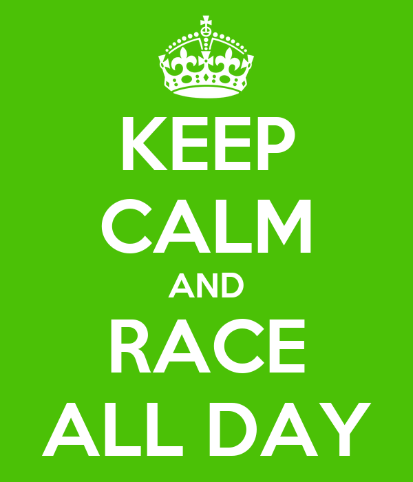 KEEP CALM AND RACE ALL DAY