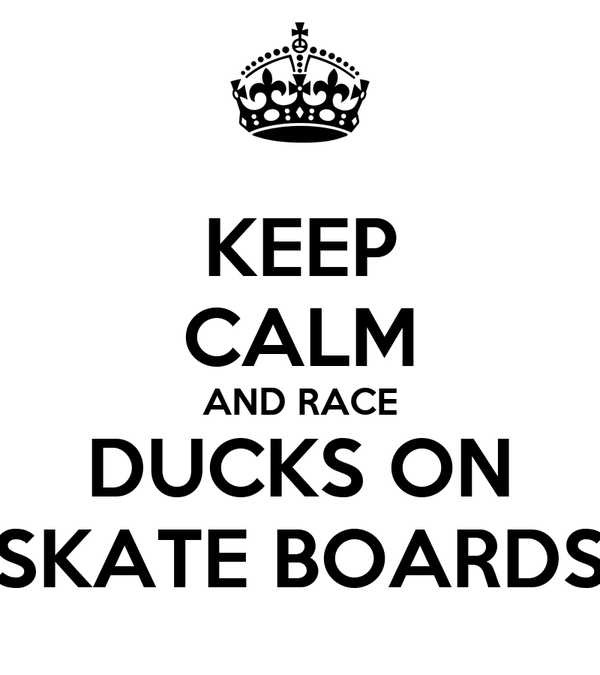 KEEP CALM AND RACE DUCKS ON SKATE BOARDS