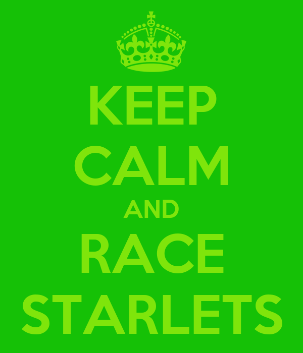 KEEP CALM AND RACE STARLETS