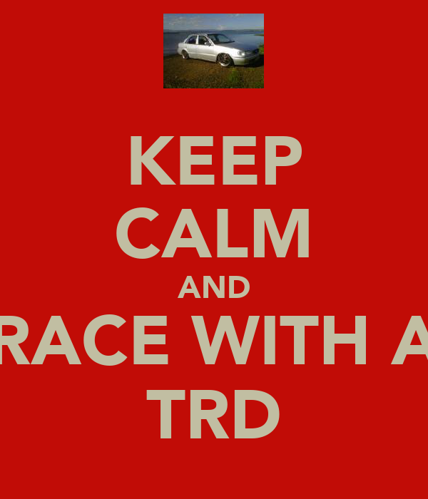 KEEP CALM AND RACE WITH A TRD