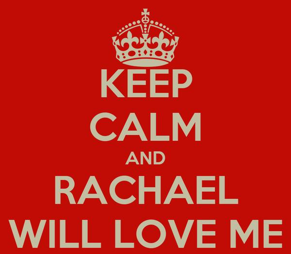 KEEP CALM AND RACHAEL WILL LOVE ME