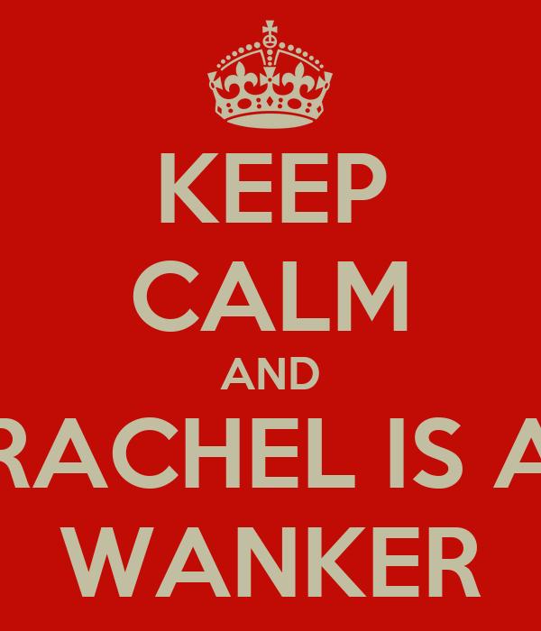 KEEP CALM AND RACHEL IS A WANKER