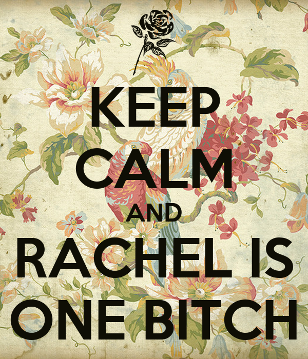 KEEP CALM AND RACHEL IS ONE BITCH