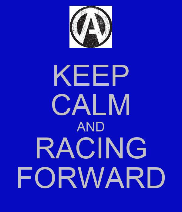 KEEP CALM AND RACING FORWARD