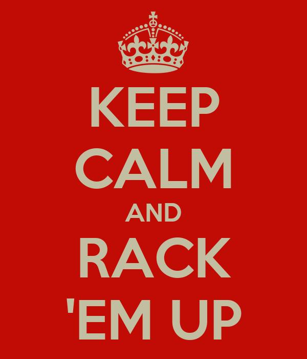 KEEP CALM AND RACK 'EM UP