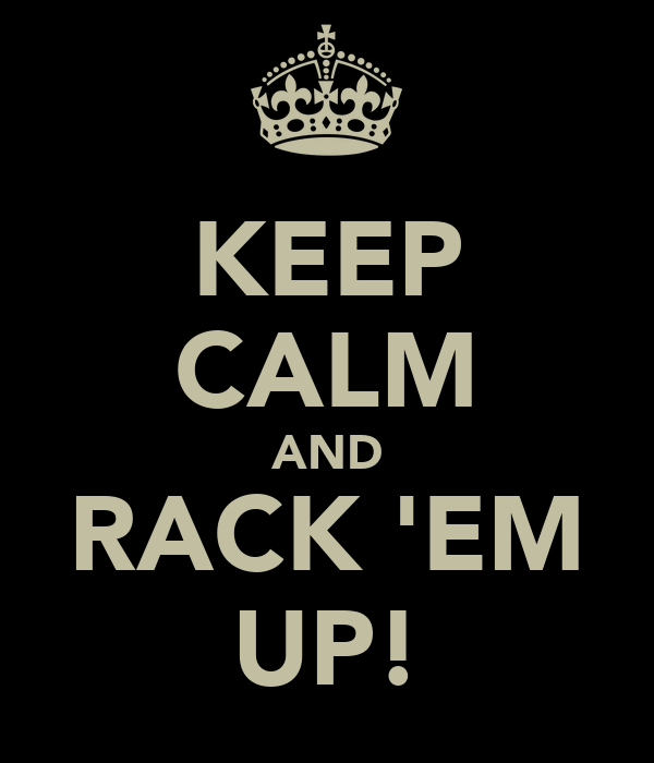 KEEP CALM AND RACK 'EM UP!