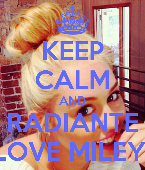 KEEP CALM AND RADIANTE LOVE MILEY