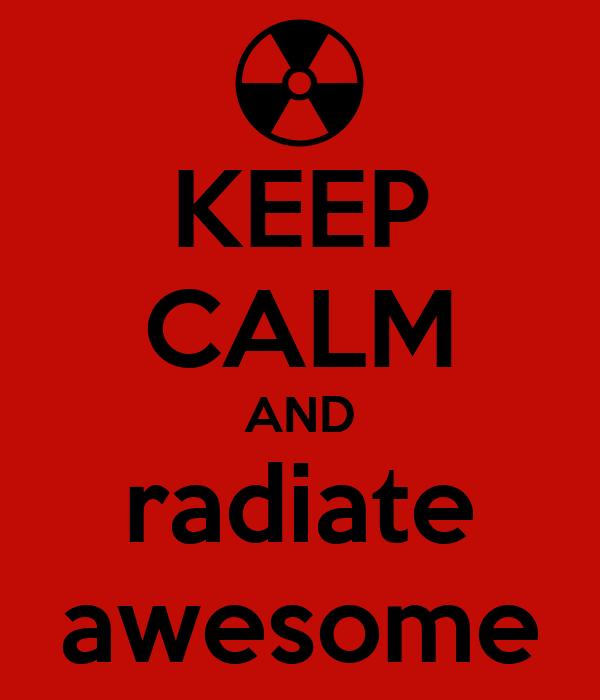 KEEP CALM AND radiate awesome